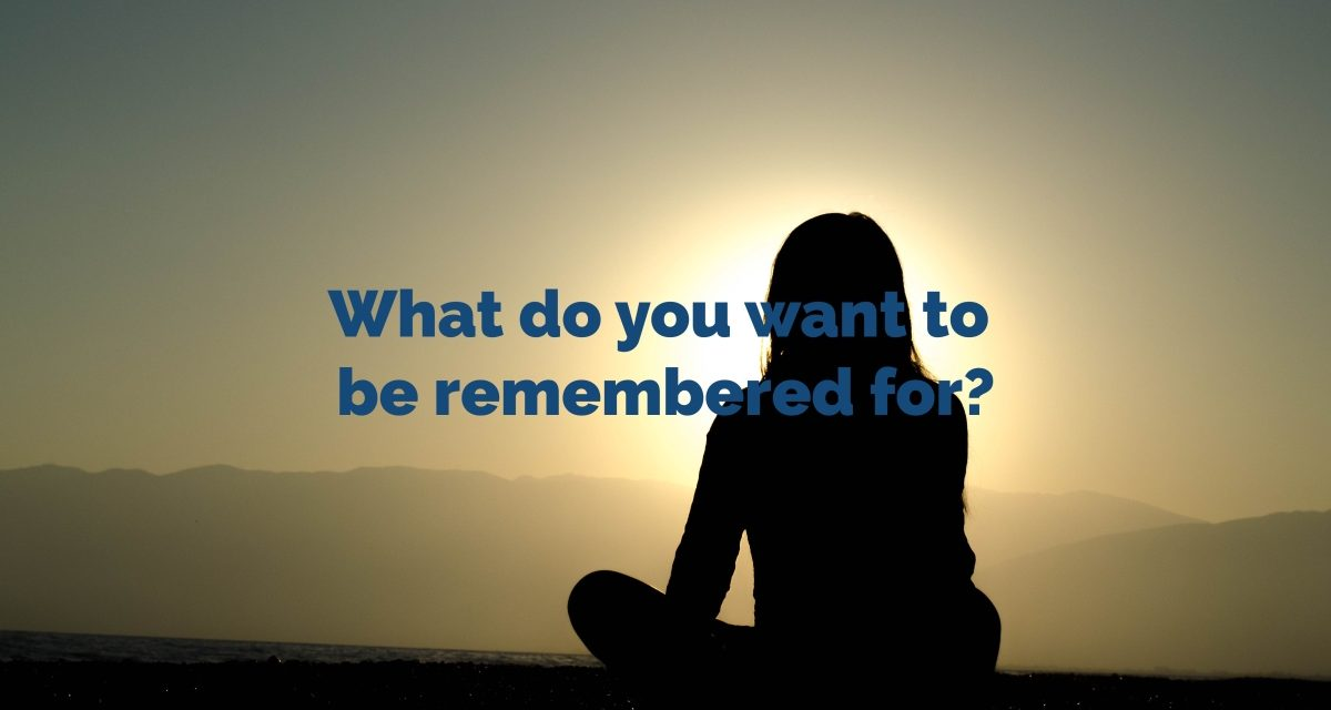 What do you want to be remembered for?