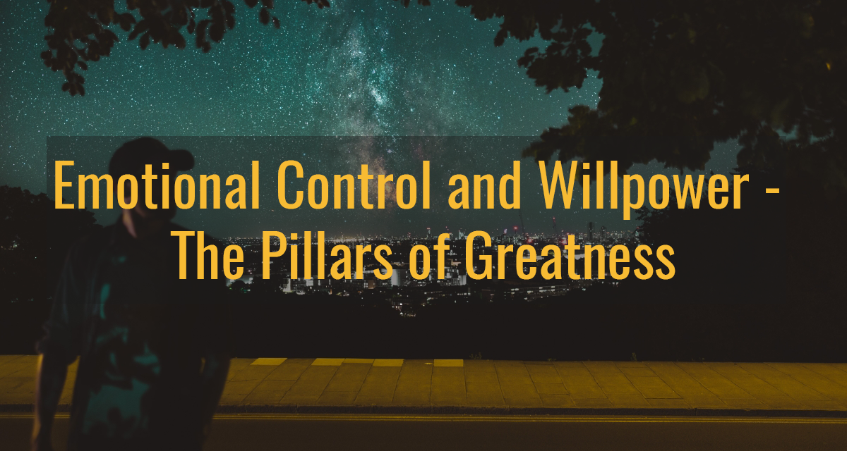 Emotional Control and Willpower – The Pillars of Greatness