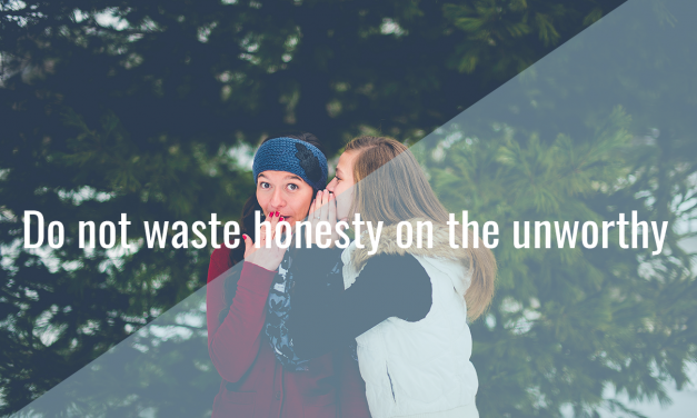 Do not waste honesty on the unworthy