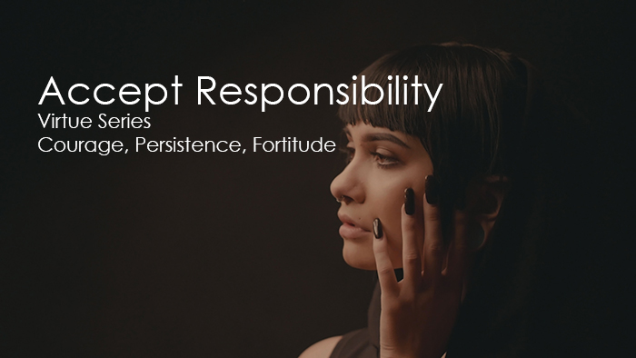 Accept Responsibility   Virtue Series   Courage, Persistence, Fortitude