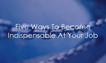 Five Ways To Become Indispensable At Your Job