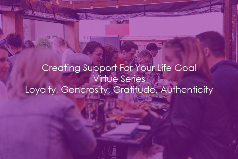 Creating Support For Your Life Goal   Virtue Series   Loyalty, Generosity, Gratitude, Authenticity
