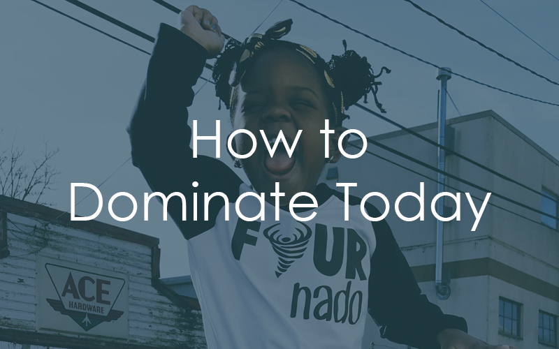 7 Ways To Dominate Today